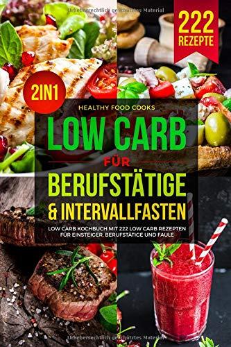 LOW CARB FÜR BERUFSTÄTIGE & INTERVALLFASTEN: Low Carb Kochbuch mit 222 Low Carb Rezepten für Einsteiger, Berufstätige…