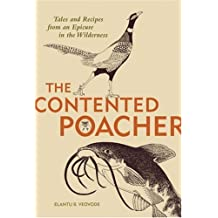The Contented Poacher Tales and Recipes from an Epicure in the Wilderness