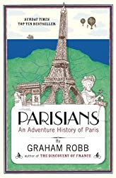 Parisians: An Adventure History of Paris by Robb, Graham (2011)
