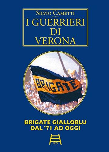 I guerrieri di Verona. Brigate gialloblu dal '71 ad oggi di Silvio Cametti