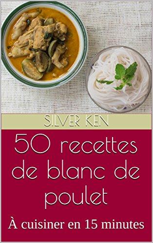 50 recettes de blanc de poulet: À cuisiner en 15 minutes par Silver Ken