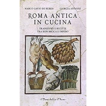Roma Antica In Cucina. Tradizioni E Ricette Tra Repubblica E Impero