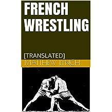 FRENCH WRESTLING: [TRANSLATED] (English Edition)