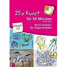 25 x Kunst für 90 Minuten - Klasse 1/2: Kurze Projekte für Doppelstunden