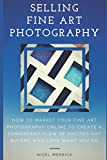 Selling Fine Art Photography: How To Market Your Fine Art Photography Online To Create A Consistent Flow Of Excited Art Buyers Who Love What You Do