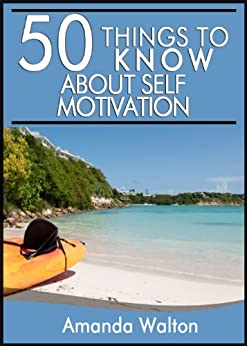50 Things to Know about Self-Motivation: How to Become and Stay Motivated Through Life's Hardships by [Walton, Amanda, To Know, 50 Things]