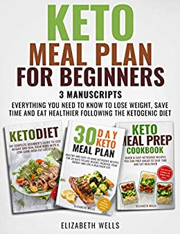 Keto Meal Plan For Beginners: 3 Manuscripts - Everything You Need To Know To Lose Weight, Save Time And Eat Healthier Following The Ketogenic Diet (English Edition) par [Wells, Elizabeth]