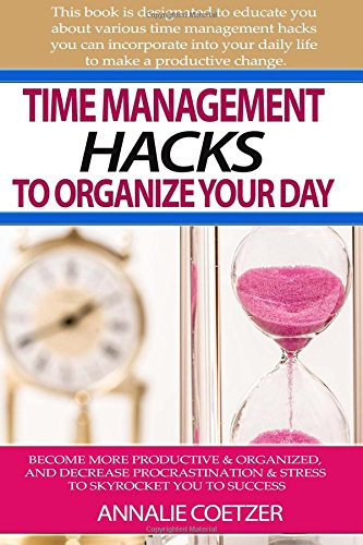 Time management hacks to organize your day: Become more productive & organized, and decrease procrastination & stress to skyrocket your success