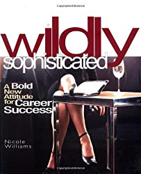 Wildly Sophisticated: A Bold New Attitude for Career Success by Nicole Williams (2004-02-03)