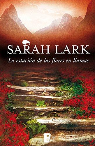 La estación de las flores en llamas (Trilogía del Fuego 1): 3ª Trilogía de Nueva Zelanda. Vol. I (Trilogía del fuego) por Sarah Lark
