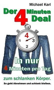 Der 4 Minuten Deal: In nur 4 Minuten pro Tag zum schlanken Körper So geht abnehmen und schlank bleiben von [Karl, Michael]