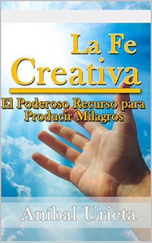 La fe creativa: El poderoso recurso para producir milagros (Spanish Edition)