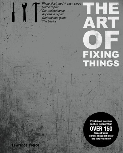 The Art of Fixing Things, principles of machines, and how to repair them: 150 tips and tricks to make things last longer, and save you money. por Mr. Lawrence E. Pierce