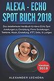 Alexa - Echo Spot Buch 2018: Das detaillierteste Handbuch für Alexa Echo Spot - Anleitungen zu Einrichtung, Prime Bestellungen, Telefonie, Musik, Einstellung, IFTT, Skills, & Lustiges - 2018 - Alexander Lechoba