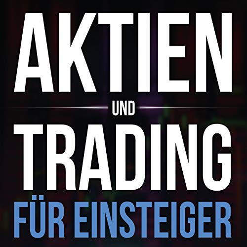 Aktien und Trading für Einsteiger: Schritt für Schritt vom Einsteiger zum Aktien Handels Spezialisten - Inklusive Fonds und ETF Infos - Ausgabe 2018/2019