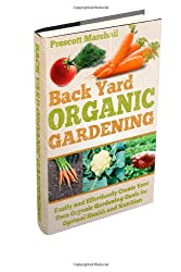 Backyard Organic Gardening: Easily and Effortlessly Create Your Own Organic Gardening Oasis for Optimal Health and Nutrition