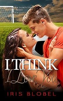 I Think I Love You (Australian Sports Star Series Book 3) by [Blobel, Iris]