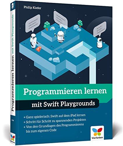 Programmieren lernen mit Swift Playgrounds: Der spielerische Einstieg in die App-Programmierung mit Swift. Nicht nur für Kinder!