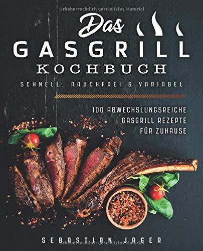 Das Gasgrill Kochbuch - Schnell, rauchfrei & variabel: 100 abwechslungsreiche Gasgrill Rezepte für Zuhause