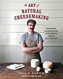 The Art of Natural Cheesemaking: Using Traditional Methods and Natural Ingredients to Make the Worlds Best Cheeses