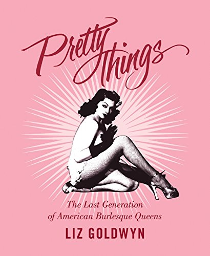 Pretty Things: The Last Generation of American Burlesque Queens por Liz Goldwyn