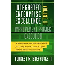 Integrated Enterprise Excellence, Vol. III Improvement Project Execution: A Management and Black Belt Guide for Going Beyond Lean Six Sigma and the Balanced Scorecard by Forrest W. Breyfogle III (2008-06-01)