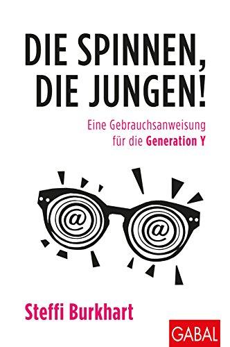Die spinnen, die Jungen!: Eine Gebrauchsanweisung für die Generation Y (Dein Business)