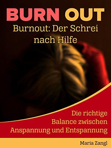 Burnout: Der Schrei nach Hilfe: Die richtige Balance zwischen Anspannung und Entspannung