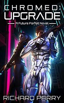 Chromed: Upgrade: A Cyberpunk Adventure Epic (Future Forfeit Book 1) (English Edition) de [Parry, Richard]