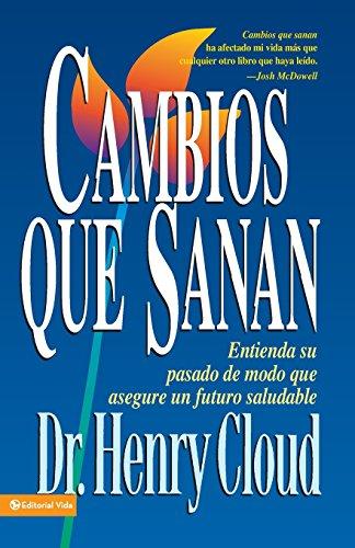Cambios que sanan: Entienda su pasado de modo que asegure un futuro saludable por Henry Cloud