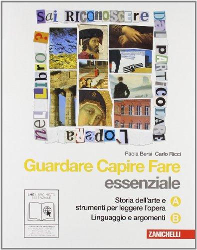 Guardare capire fare. Essenziale. Vol. A-B: Storia dell'arte e strumenti per leggere l'opera-Linguaggio e argomenti. Per la Scuola media. Con espansione online