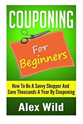 Couponing For Beginners: How To Be A Savvy Shopper And Save Thousands A Year By Couponing