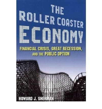 [(The Roller Coaster Economy: Financial Crisis, Great Recession, and the Public Option )] [Author: Howard J. Sherman] [Jul-2010]