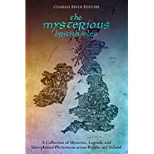 The Mysterious British Isles: A Collection of Mysteries, Legends, and Unexplained Phenomena across Britain and Ireland