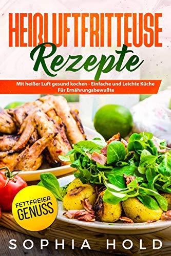 HEIßLUFTFRITTEUSE Rezepte: Mit heißer Luft gesund kochen - Einfache und  Leichte Küche für Ernährungsbewusste - Fettfreier Genuss