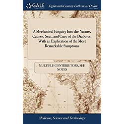 A Mechanical Enquiry Into the Nature, Causes, Seat, and Cure of the Diabetes. with an Explication of the Most Remarkable Symptoms