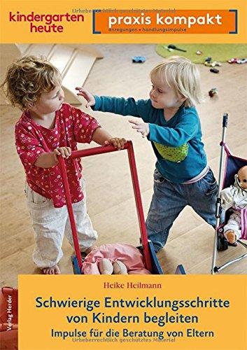 Schwierige Entwicklungsschritte von Kindern begleiten: Impulse für die Beratung von Eltern. kindergarten heute praxis kompakt
