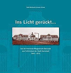 Ruth Reichardt und Immo Grimm: Ins Licht gerückt ... Von der Provinzial-Pflegeanstalt Eberstadt zum Teilklinikum der Stadt Darmstadt 1903 -2013