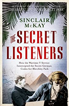 The Secret Listeners: How the Wartime Y Service Intercepted the Secret German Codes for Bletchley Park by [McKay, Sinclair]