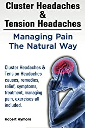 Cluster Headaches & Tension Headaches: Managing Pain The Natural Way. Cluster Headaches & Tension Headaches causes, remedies, relief, symptoms, treatment, managing pain, exercises all included.