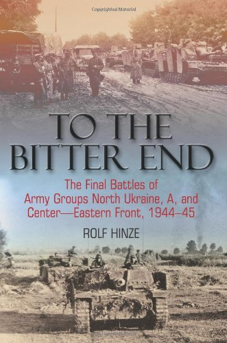 To the Bitter End: The Final Battles of Army Groups North Ukraine, A, and Center--Eastern Front, 1944-45