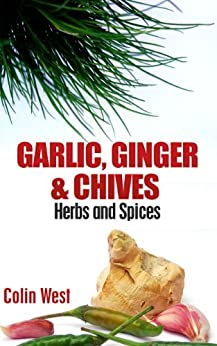 Herbs and Spices - Garlic, Ginger & Chives (My Herbs & Spices Book 4) (English Edition) von [West, Colin]
