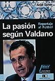 La pasion segun Valdano/ Passion According to Valdano: Reportaje Al Futbol/ Article of Soccer