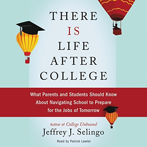 There Is Life after College: What Parents and Students Should Know about Navigating School to Prepare for the Jobs of Tomorrow by Jeffrey J. Selingo (2016-04-19)