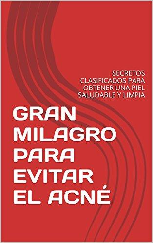 GRAN MILAGRO PARA EVITAR EL ACNÉ: SECRETOS CLASIFICADOS PARA OBTENER UNA PIEL SALUDABLE Y LIMPIA por Julio Rea