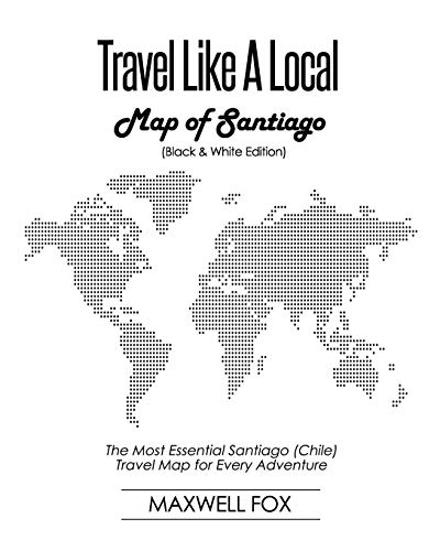 Travel Like a Local - Map of Santiago (Black and White Edition): The Most Essential Santiago (Chile) Travel Map for Every Adventure (Karte Von Santiago De Chile)