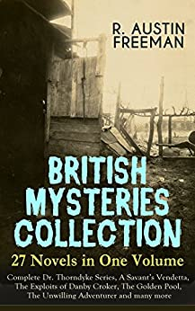 BRITISH MYSTERIES COLLECTION - 27 Novels in One Volume: Complete Dr. Thorndyke Series, A Savant's Vendetta, The Exploits of Danby Croker, The Golden Pool, ... Penrose Mystery and more (English Edition)