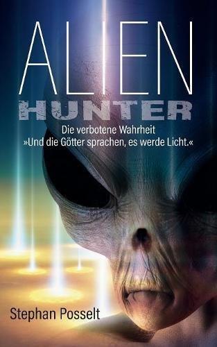 Alien Hunter: Die verbotene Wahrheit - Und die Götter sprachen es werde Licht (Science-Fiction-Roman)