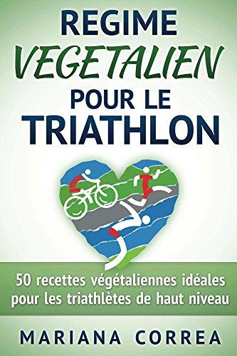 REGIME VEGETALIEN POUR LE TRIATHLON: Inclus : 50 recettes végétaliennes idéales pour les triathlètes de haut niveau