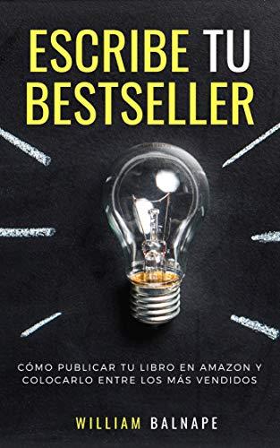 ESCRIBE TU BESTSELLER: Cómo publicar tu libro en Amazon y colocarlo entre los más vendidos por William A. Balnape
